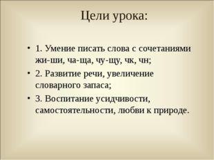 Цели урока: 1. Умение писать слова с сочетаниями жи-ши, ча-ща, чу-щу, чк, чн;