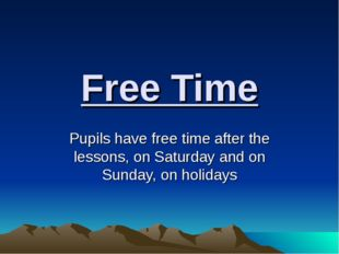 Free Time Pupils have free time after the lessons, on Saturday and on Sunday,