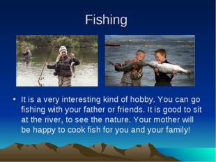 Fishing It is a very interesting kind of hobby. You can go fishing with your