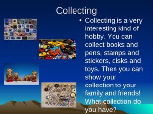 Collecting Collecting is a very interesting kind of hobby. You can collect bo
