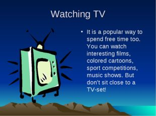 Watching TV It is a popular way to spend free time too. You can watch interes