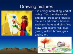 Drawing pictures It is a very interesting kind of hobby. You can draw cats an