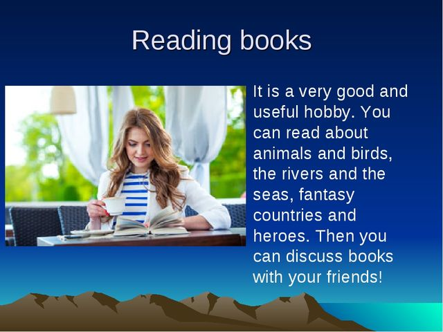 Reading books It is a very good and useful hobby. You can read about animals...