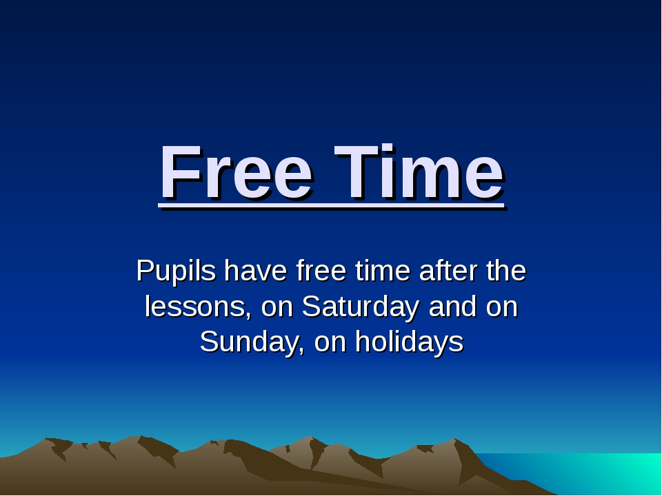 Free Time Pupils have free time after the lessons, on Saturday and on Sunday,...