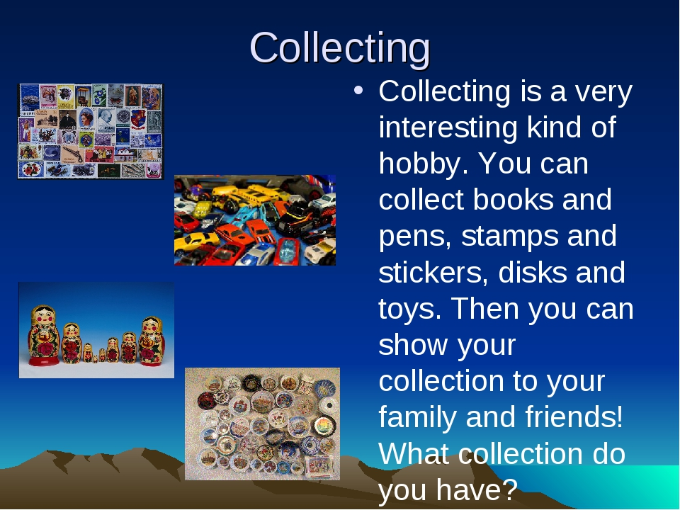 Collecting Collecting is a very interesting kind of hobby. You can collect bo...