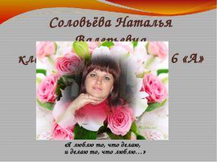 Соловьёва Наталья Валерьевна классный руководитель 6 «А» класса «Я люблю то,