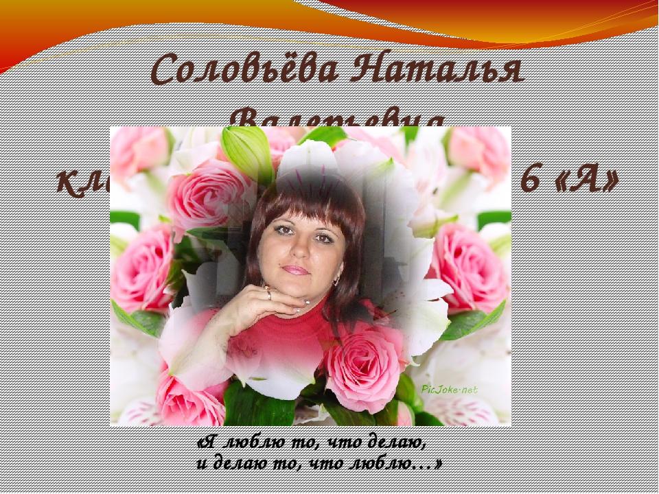 Соловьёва Наталья Валерьевна классный руководитель 6 «А» класса «Я люблю то,...