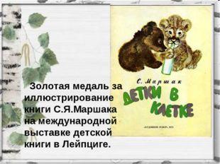 Золотая медаль за иллюстрирование книги С.Я.Маршака на международной выставк