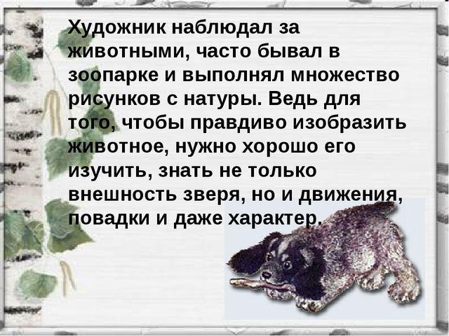 Художник наблюдал за животными, часто бывал в зоопарке и выполнял множество р...