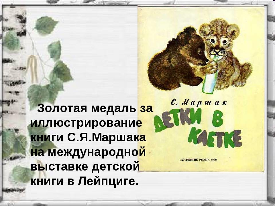 Золотая медаль за иллюстрирование книги С.Я.Маршака на международной выставк...