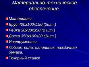 Материально-техническое обеспечение. Материалы: Брус 400х100х150 (2шт.) Рейка