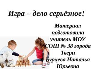 Игра – дело серьёзное! Материал подготовила учитель МОУ СОШ № 38 города Твери