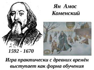 Ян Амос Коменский 1592 - 1670 Играпрактически с древних времён выступает как