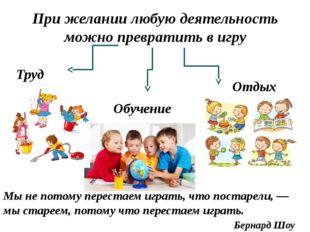 При желании любую деятельность можно превратить в игру Труд Обучение Отдых Мы