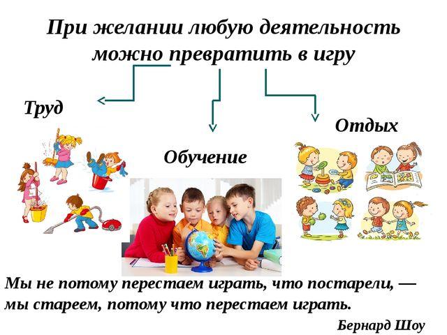 При желании любую деятельность можно превратить в игру Труд Обучение Отдых Мы...