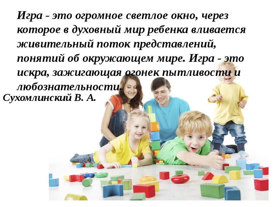 Игра - это огромное светлое окно, через которое в духовный мир ребенка вливае...