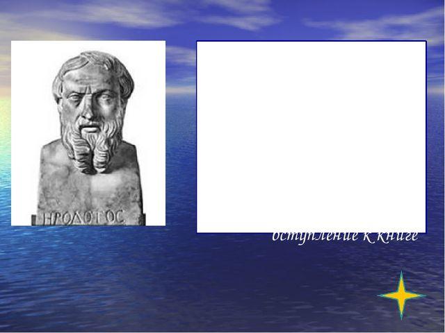 «Геродот собрал и написал эти сведения, чтобы великие и достойные дела эллин...