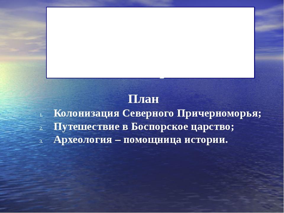 План Колонизация Северного Причерноморья; Путешествие в Боспорское царство;...
