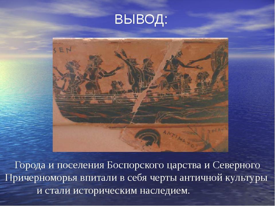 ВЫВОД: Города и поселения Боспорского царства и Северного Причерноморья впита...