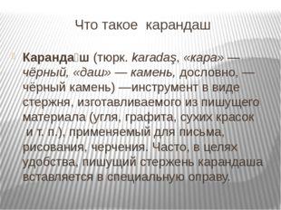 Что такое карандаш Каранда́ш(тюрк.karadaş,«кара»— чёрный, «даш»— камень,