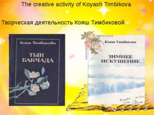 The creative activity of Koyash Timbikova Творческая деятельность Кояш Тимбик
