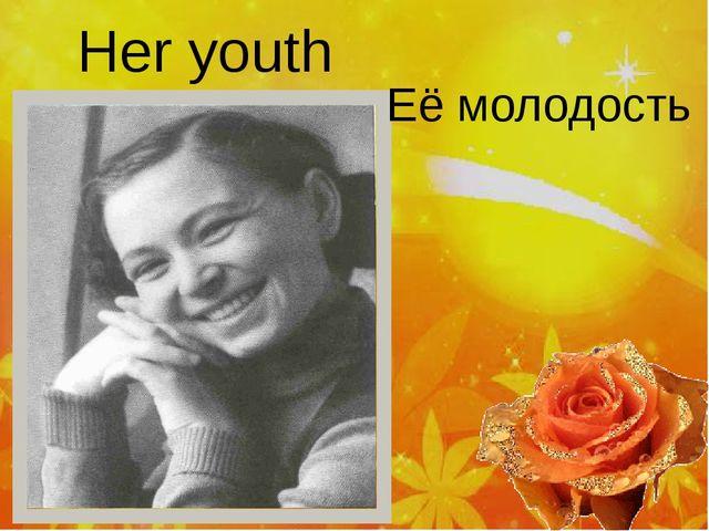 Her youth Её молодость