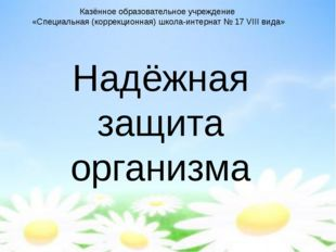 Надёжная защита организма Казённое образовательное учреждение «Специальная (к