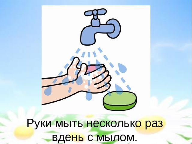 Руки мыть несколько раз вдень с мылом.
