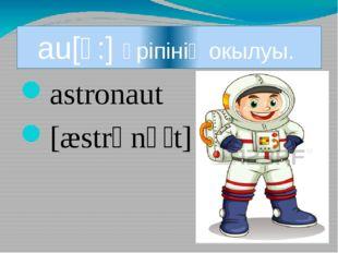 au[ɔ:] әріпінің окылуы. astronaut [æstrənɔːt] ]