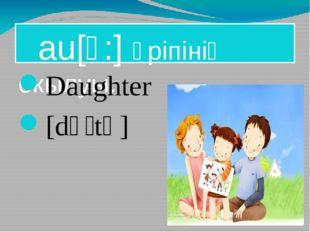 au[ɔ:] әріпінің окылуы. Daughter [dɔːtə] ]