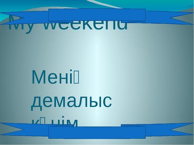 My weekend Менің демалыс күнім