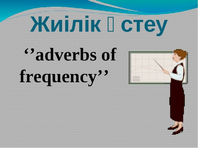 Жиілік үстеу ''adverbs of frequency''
