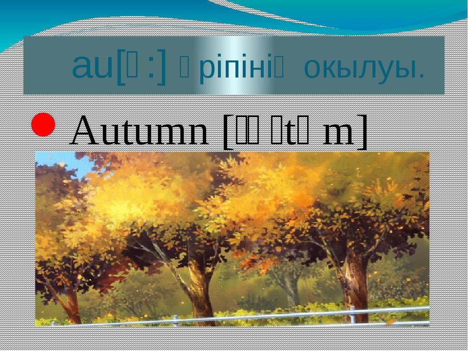 au[ɔ:] әріпінің окылуы. Autumn [ˈɔːtəm]