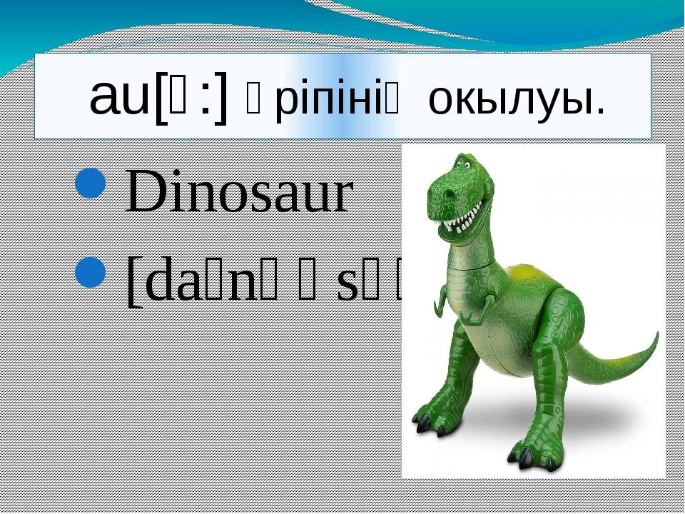 au[ɔ:] әріпінің окылуы. Dinosaur [daɪnəʊsɔː] ]