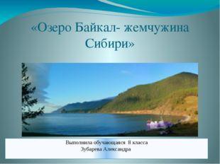 «Озеро Байкал- жемчужина Сибири» Выполнила обучающаяся 8 класса Зубарева Алек