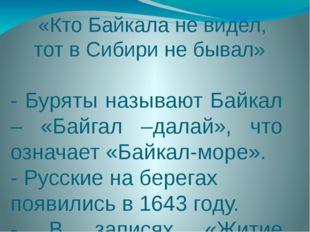 «Кто Байкала не видел, тот в Сибири не бывал» - Буряты называют Байкал – «Бай