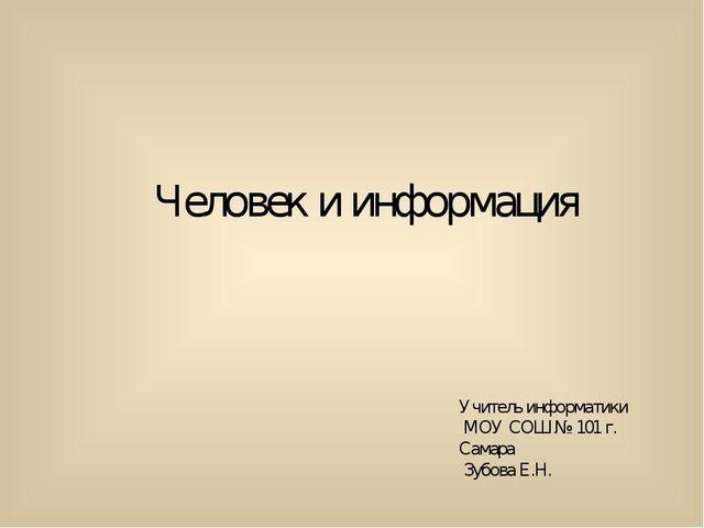 Человек и информация Учитель информатики МОУ СОШ № 101 г. Самара Зубова Е.Н.