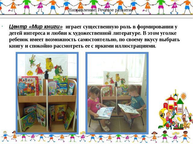 Направление: Речевое развитие Центр «Мир книги» играет существенную роль в ф...