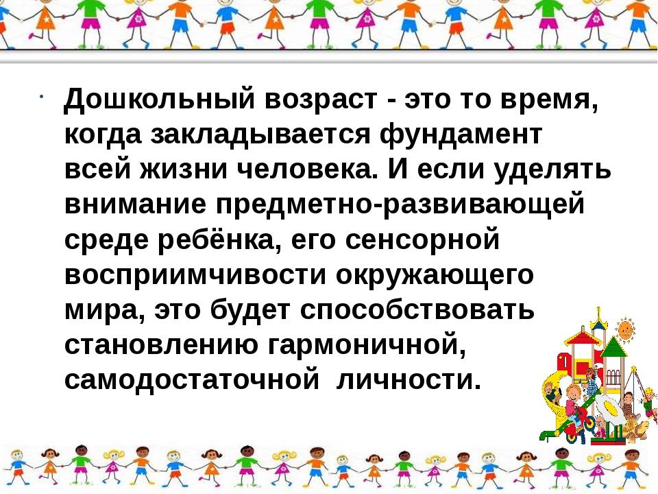 Дошкольный возраст - это то время, когда закладывается фундамент всей жизни ч...