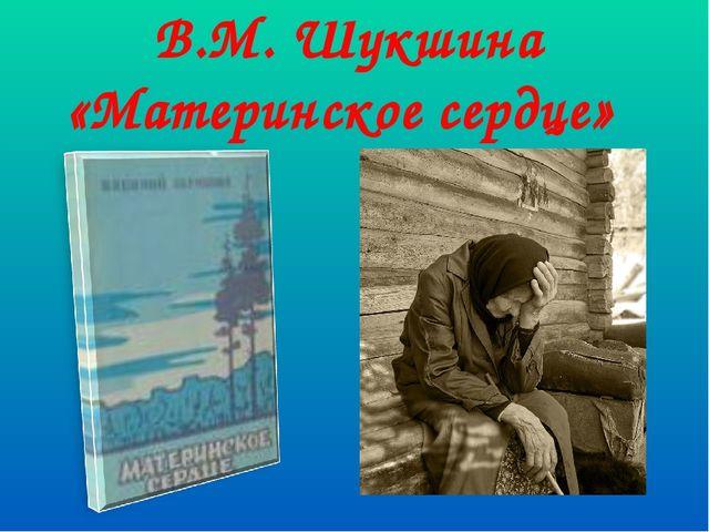 В.М. Шукшина «Материнское сердце»
