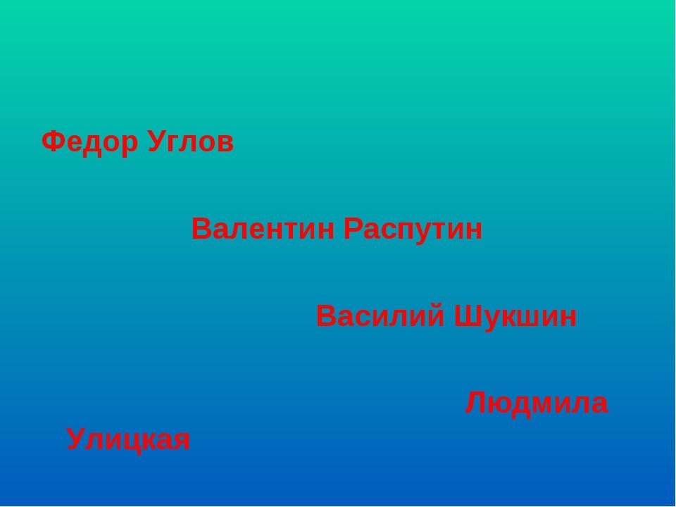 Федор Углов Валентин Распутин Василий Шукшин Людмила Улицкая