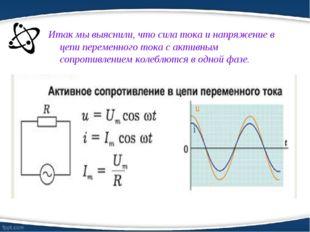 Итак мы выяснили, что сила тока и напряжение в цепи переменного тока с активн
