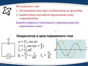 Мы выяснили, что Постоянный ток через конденсатор на проходит. 2. конденсатор