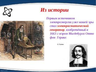 Из истории Первым источником электроэнергии уже нашей эры стал электростатиче