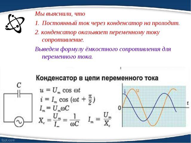 Мы выяснили, что Постоянный ток через конденсатор на проходит. 2. конденсатор...