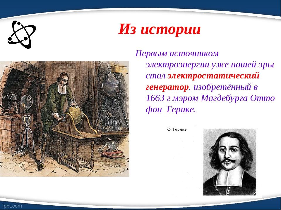 Из истории Первым источником электроэнергии уже нашей эры стал электростатиче...