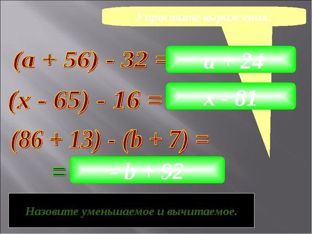 Упростите выражения: а + 24 х - 81 - b + 92 Как можно назвать данные выражени...