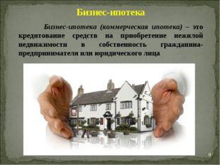 * Бизнес-ипотека Бизнес-ипотека (коммерческая ипотека) – это кредитование сре