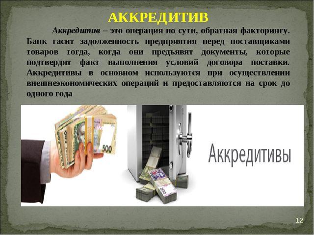 * АККРЕДИТИВ Аккредитив – это операция по сути, обратная факторингу. Банк гас...