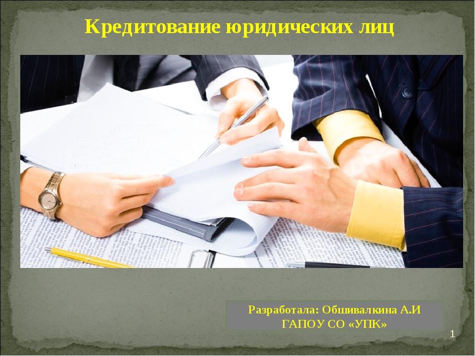 * Кредитование юридических лиц Разработала: Обшивалкина А.И ГАПОУ СО «УПК»